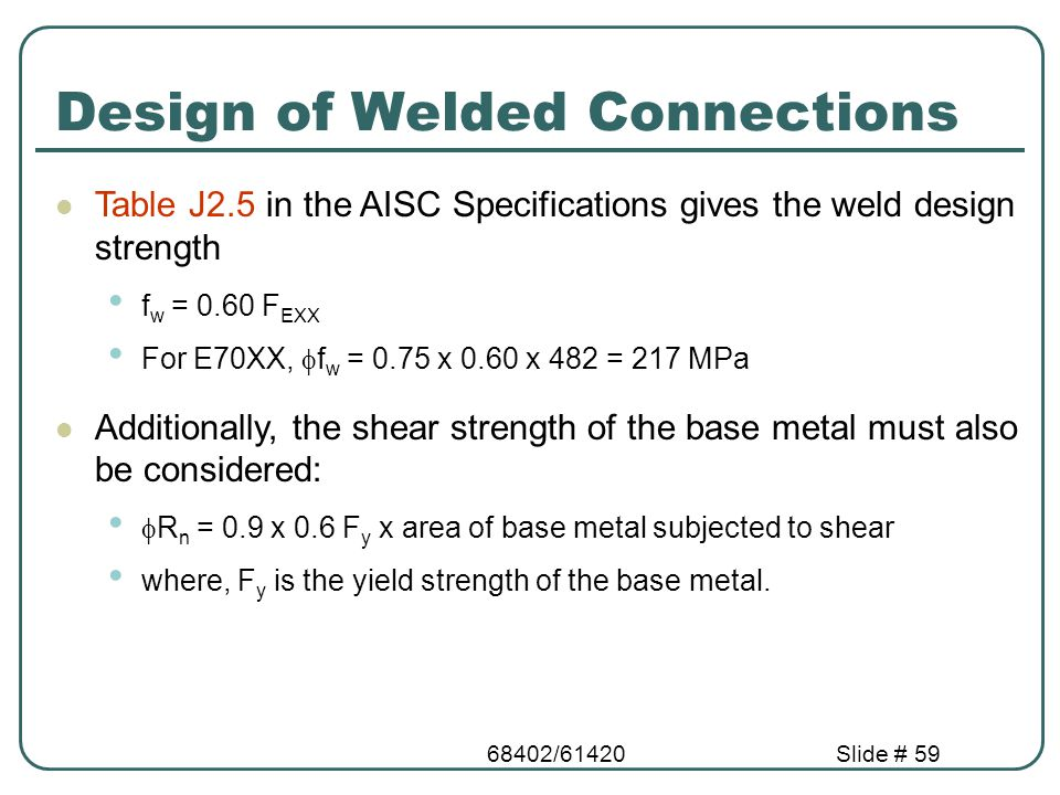 68402/61420Slide # 59 Design of Welded Connections Table J2.5 in the AISC Specifications gives the weld design strength f w = 0.60 F EXX For E70XX, 