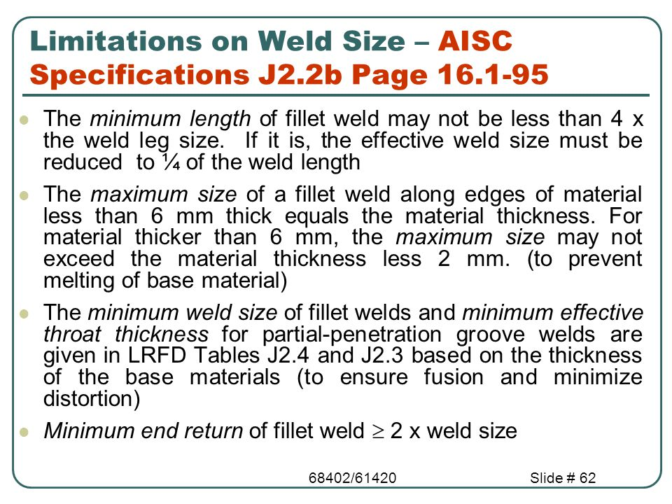 68402/61420Slide # 62 Limitations on Weld Size – AISC Specifications J2.2b Page 16.1-95 The minimum length of fillet weld may not be less than 4 x the