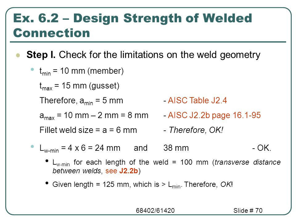 68402/61420Slide # 70 Ex. 6.2 – Design Strength of Welded Connection Step I. Check for the limitations on the weld geometry t min = 10 mm (member) t m