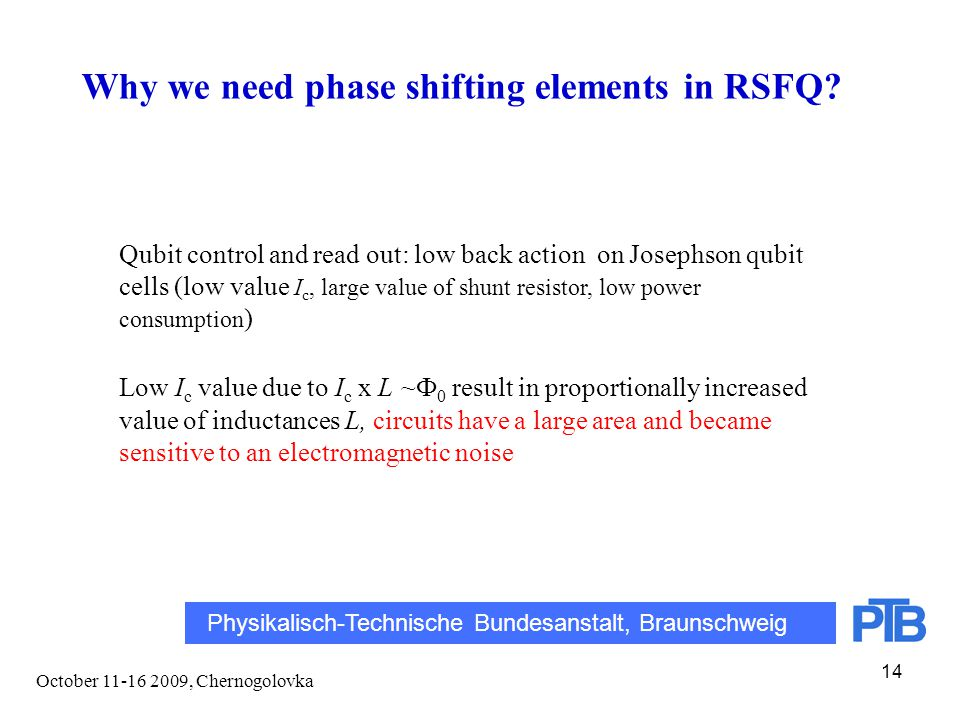 October 11-16 2009, Chernogolovka 14 Qubit control and read out: low back action on Josephson qubit cells (low value I c, large value of shunt resistor, low power consumption ) Low I c value due to I c x L ~Ф 0 result in proportionally increased value of inductances L, circuits have a large area and became sensitive to an electromagnetic noise Physikalisch-Technische Bundesanstalt, Braunschweig Why we need phase shifting elements in RSFQ