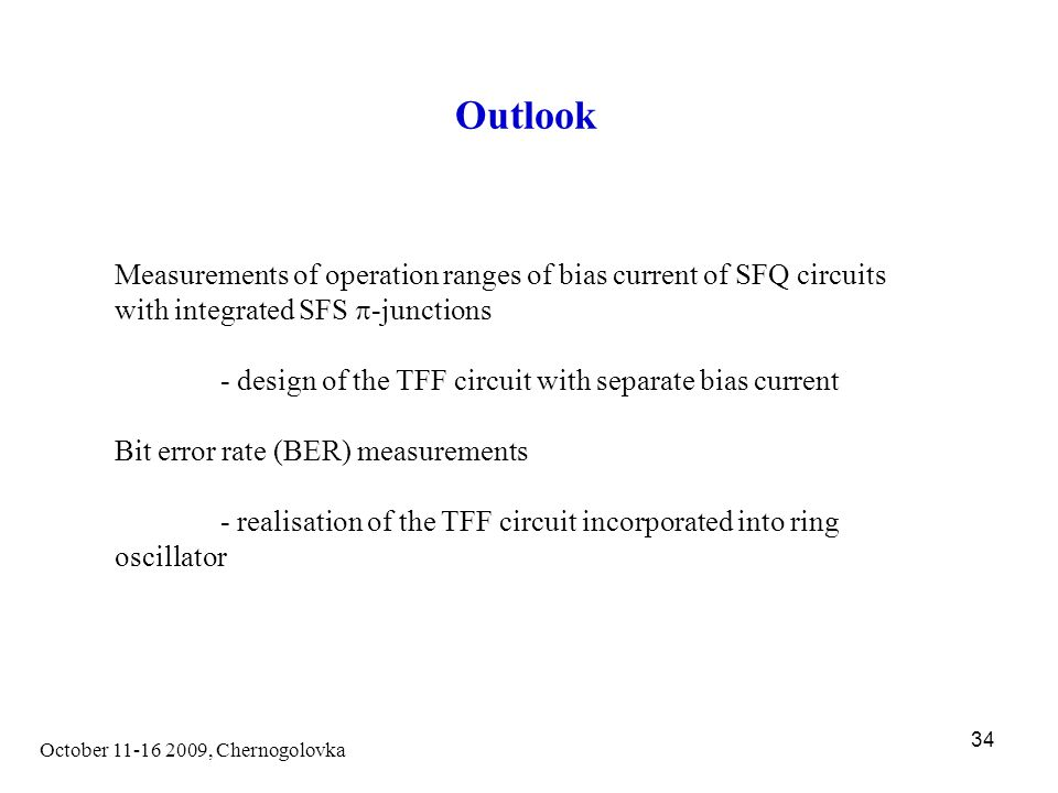 October 11-16 2009, Chernogolovka 34 Outlook Measurements of operation ranges of bias current of SFQ circuits with integrated SFS  -junctions - design of the TFF circuit with separate bias current Bit error rate (BER) measurements - realisation of the TFF circuit incorporated into ring oscillator