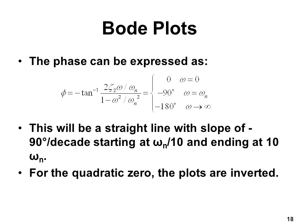 Bode Plots The phase can be expressed as: This will be a straight line with slope of - 90°/decade starting at ω n /10 and ending at 10 ω n.
