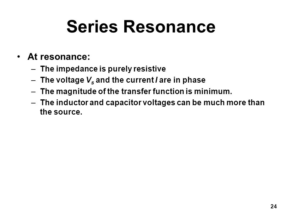 Series Resonance At resonance: –The impedance is purely resistive –The voltage V s and the current I are in phase –The magnitude of the transfer function is minimum.