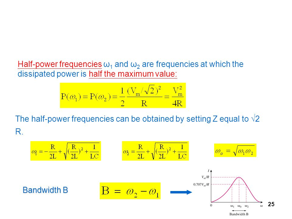 25 Half-power frequencies ω 1 and ω 2 are frequencies at which the dissipated power is half the maximum value: The half-power frequencies can be obtained by setting Z equal to √2 R.