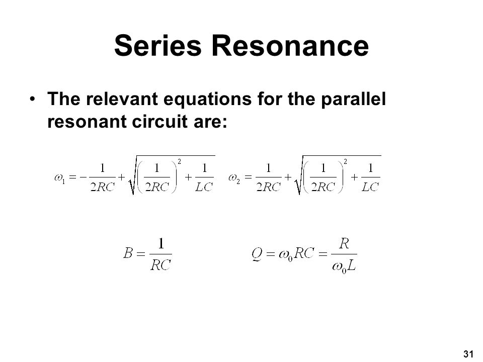 Series Resonance The relevant equations for the parallel resonant circuit are: 31