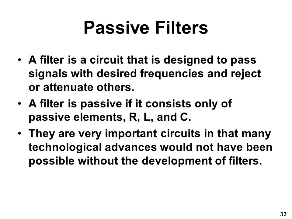 Passive Filters A filter is a circuit that is designed to pass signals with desired frequencies and reject or attenuate others.