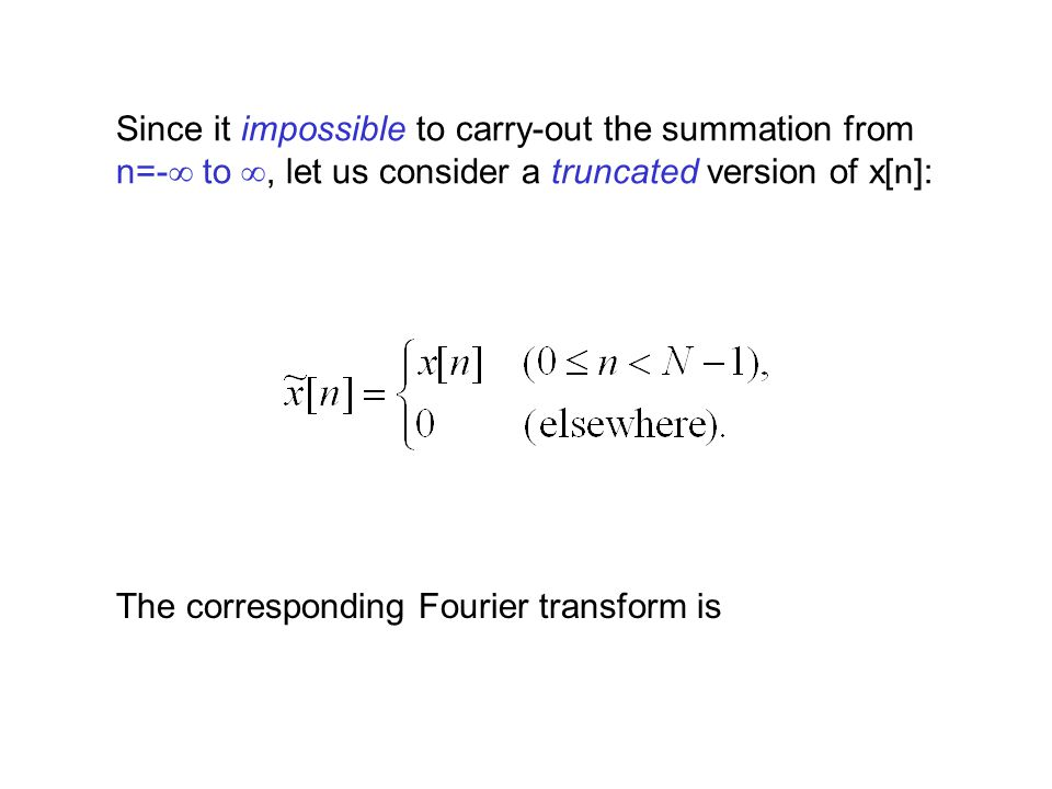 Since it impossible to carry-out the summation from n=-  to , let us consider a truncated version of x[n]: The corresponding Fourier transform is
