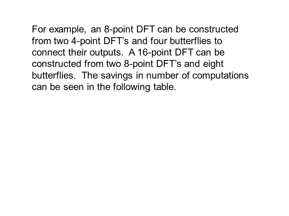 For example, an 8-point DFT can be constructed from two 4-point DFT's and four butterflies to connect their outputs.