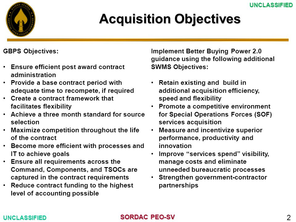 SORDAC PEO-SV UNCLASSIFIEDUNCLASSIFIED Acquisition Objectives 2 GBPS Objectives: Ensure efficient post award contract administration Provide a base contract period with adequate time to recompete, if required Create a contract framework that facilitates flexibility Achieve a three month standard for source selection Maximize competition throughout the life of the contract Become more efficient with processes and IT to achieve goals Ensure all requirements across the Command, Components, and TSOCs are captured in the contract requirements Reduce contract funding to the highest level of accounting possible Implement Better Buying Power 2.0 guidance using the following additional SWMS Objectives: Retain existing and build in additional acquisition efficiency, speed and flexibility Promote a competitive environment for Special Operations Forces (SOF) services acquisition Measure and incentivize superior performance, productivity and innovation Improve services spend visibility, manage costs and eliminate unneeded bureaucratic processes Strengthen government-contractor partnerships