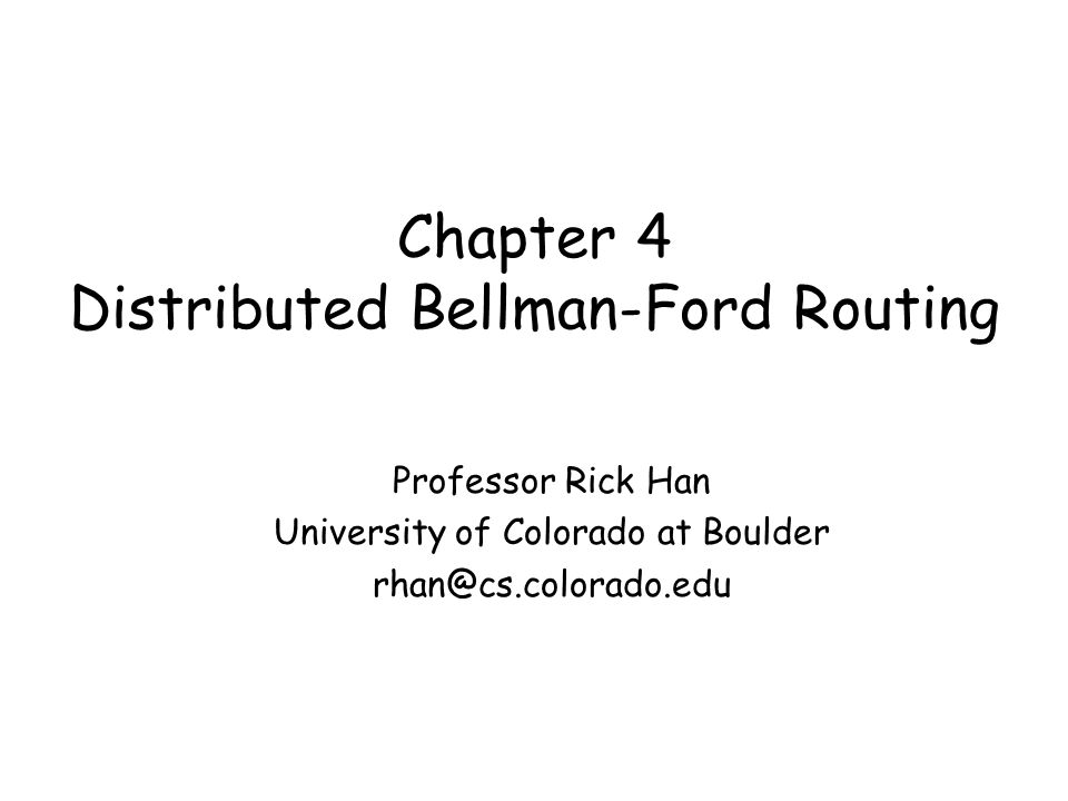 Chapter 4 Distributed Bellman-Ford Routing Professor Rick Han University of Colorado at Boulder rhan@cs.colorado.edu