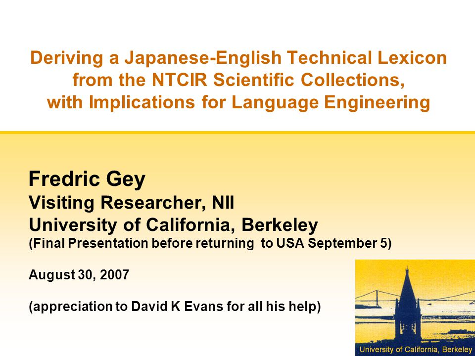 Deriving a Japanese-English Technical Lexicon from the NTCIR Scientific Collections, with Implications for Language Engineering Fredric Gey Visiting Researcher, NII University of California, Berkeley (Final Presentation before returning to USA September 5) August 30, 2007 (appreciation to David K Evans for all his help)