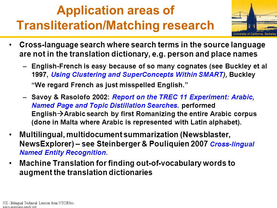 NII - Bilingual Technical Lexicon from NTCIRSic- naics-mapping-xmdr.ppt Application areas of Transliteration/Matching research Cross-language search where search terms in the source language are not in the translation dictionary, e.g.