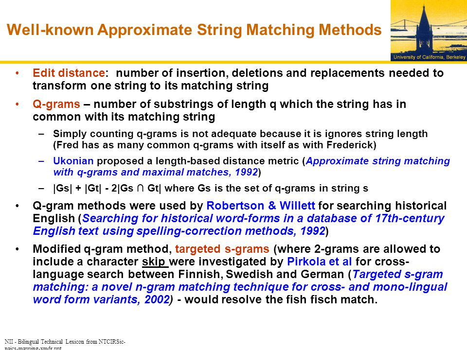 NII - Bilingual Technical Lexicon from NTCIRSic- naics-mapping-xmdr.ppt Well-known Approximate String Matching Methods Edit distance: number of insertion, deletions and replacements needed to transform one string to its matching string Q-grams – number of substrings of length q which the string has in common with its matching string –Simply counting q-grams is not adequate because it is ignores string length (Fred has as many common q-grams with itself as with Frederick) –Ukonian proposed a length-based distance metric (Approximate string matching with q-grams and maximal matches, 1992) –|Gs| + |Gt| - 2|Gs ∩ Gt| where Gs is the set of q-grams in string s Q-gram methods were used by Robertson & Willett for searching historical English (Searching for historical word-forms in a database of 17th-century English text using spelling-correction methods, 1992) Modified q-gram method, targeted s-grams (where 2-grams are allowed to include a character skip were investigated by Pirkola et al for cross- language search between Finnish, Swedish and German (Targeted s-gram matching: a novel n-gram matching technique for cross- and mono-lingual word form variants, 2002) - would resolve the fish fisch match.