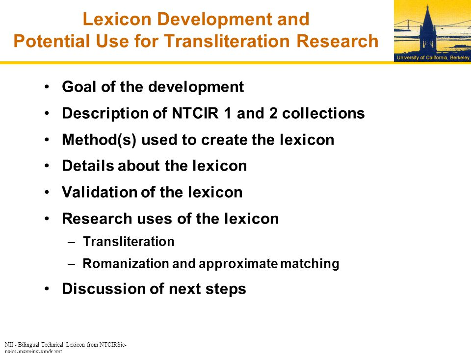 NII - Bilingual Technical Lexicon from NTCIRSic- naics-mapping-xmdr.ppt Lexicon Development and Potential Use for Transliteration Research Goal of the development Description of NTCIR 1 and 2 collections Method(s) used to create the lexicon Details about the lexicon Validation of the lexicon Research uses of the lexicon –Transliteration –Romanization and approximate matching Discussion of next steps