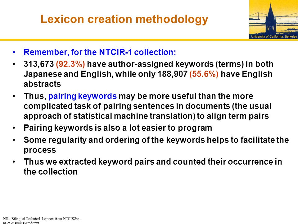 NII - Bilingual Technical Lexicon from NTCIRSic- naics-mapping-xmdr.ppt Lexicon creation methodology Remember, for the NTCIR-1 collection: 313,673 (92.3%) have author-assigned keywords (terms) in both Japanese and English, while only 188,907 (55.6%) have English abstracts Thus, pairing keywords may be more useful than the more complicated task of pairing sentences in documents (the usual approach of statistical machine translation) to align term pairs Pairing keywords is also a lot easier to program Some regularity and ordering of the keywords helps to facilitate the process Thus we extracted keyword pairs and counted their occurrence in the collection