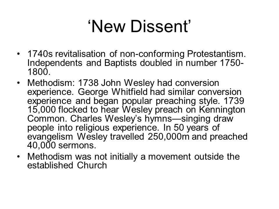 'New Dissent' 1740s revitalisation of non-conforming Protestantism. Independents and Baptists doubled in number 1750- 1800. Methodism: 1738 John Wesle
