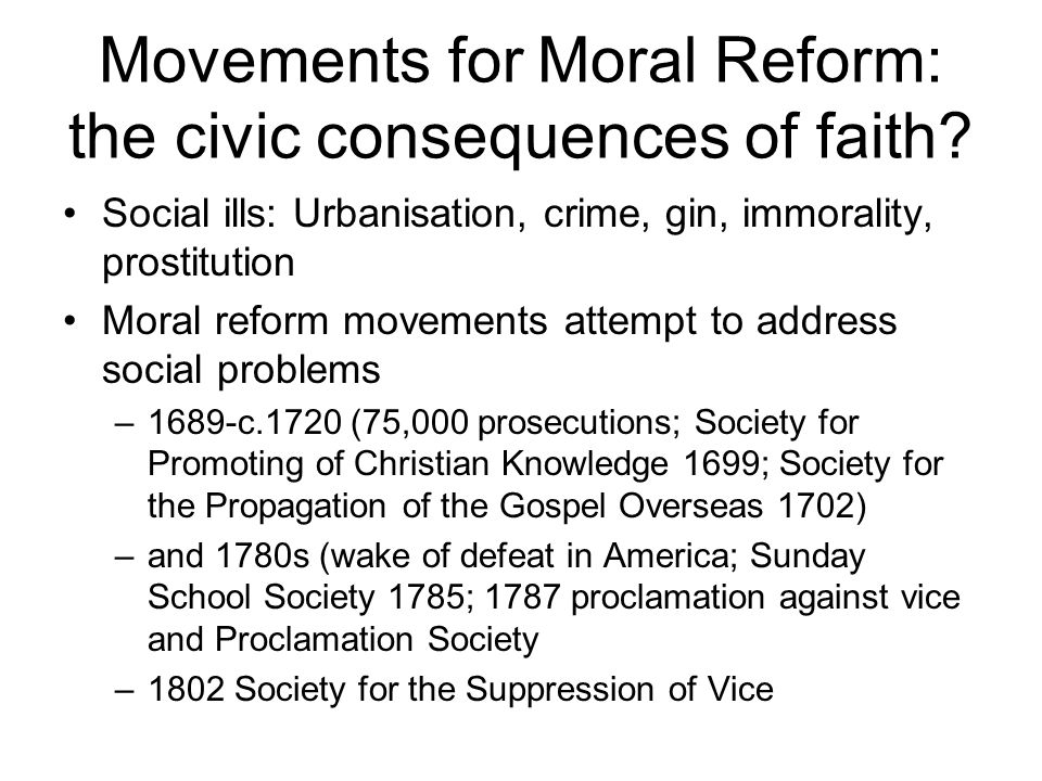 Movements for Moral Reform: the civic consequences of faith? Social ills: Urbanisation, crime, gin, immorality, prostitution Moral reform movements at