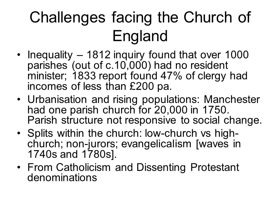 Challenges facing the Church of England Inequality – 1812 inquiry found that over 1000 parishes (out of c.10,000) had no resident minister; 1833 repor