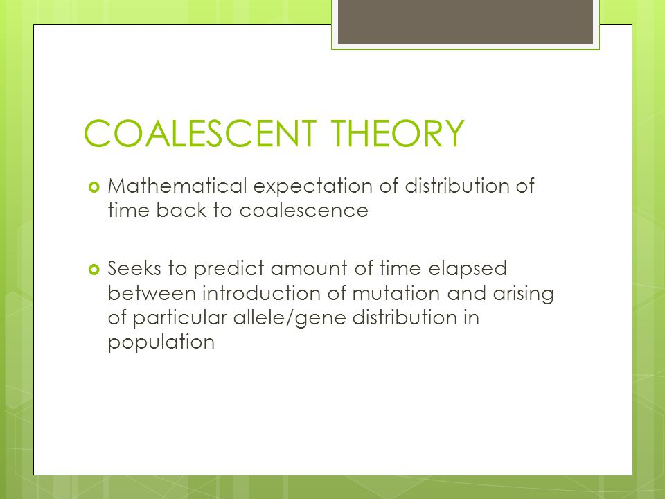 COALESCENT THEORY  Mathematical expectation of distribution of time back to coalescence  Seeks to predict amount of time elapsed between introduction of mutation and arising of particular allele/gene distribution in population