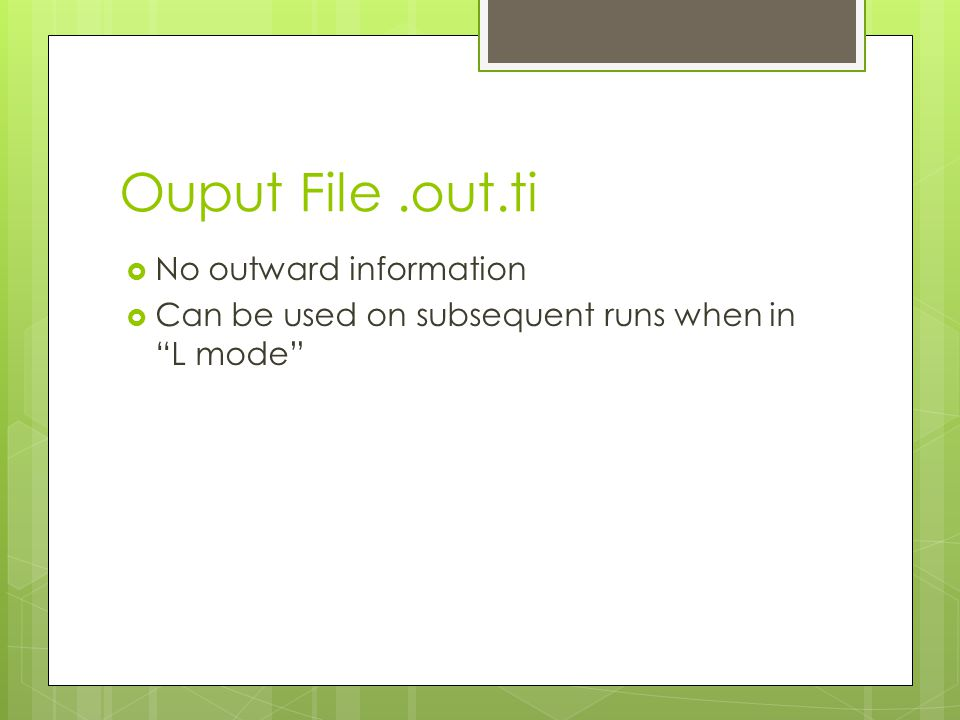 Ouput File.out.ti  No outward information  Can be used on subsequent runs when in L mode