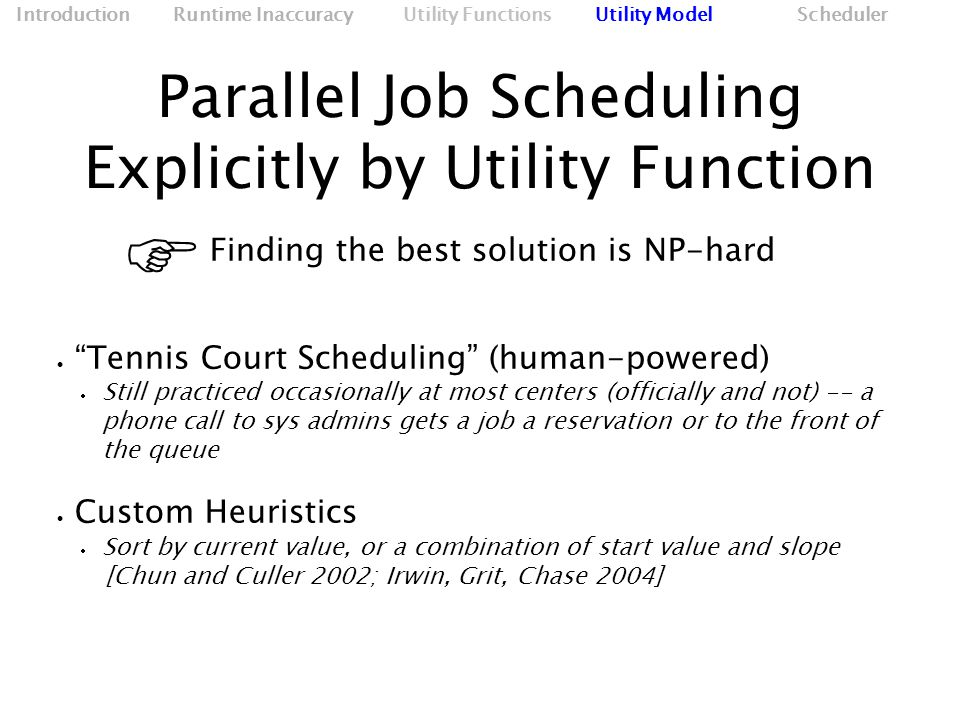 Parallel Job Scheduling Explicitly by Utility Function Finding the best solution is NP-hard   Tennis Court Scheduling (human-powered)‏  Still practiced occasionally at most centers (officially and not) -- a phone call to sys admins gets a job a reservation or to the front of the queue  Custom Heuristics  Sort by current value, or a combination of start value and slope [Chun and Culler 2002; Irwin, Grit, Chase 2004] Introduction Runtime Inaccuracy Utility Functions Utility Model Scheduler