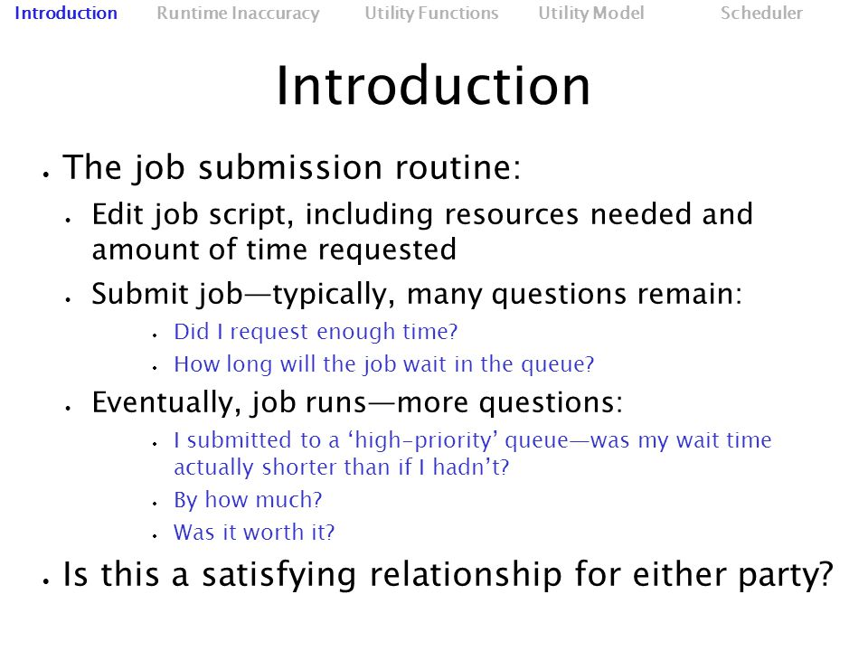 Introduction  The job submission routine:  Edit job script, including resources needed and amount of time requested  Submit job—typically, many questions remain:  Did I request enough time.