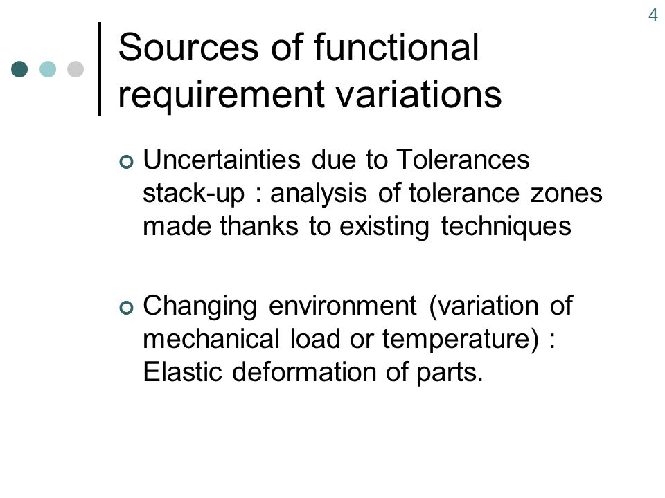 4 Sources of functional requirement variations Uncertainties due to Tolerances stack-up : analysis of tolerance zones made thanks to existing techniques Changing environment (variation of mechanical load or temperature) : Elastic deformation of parts.