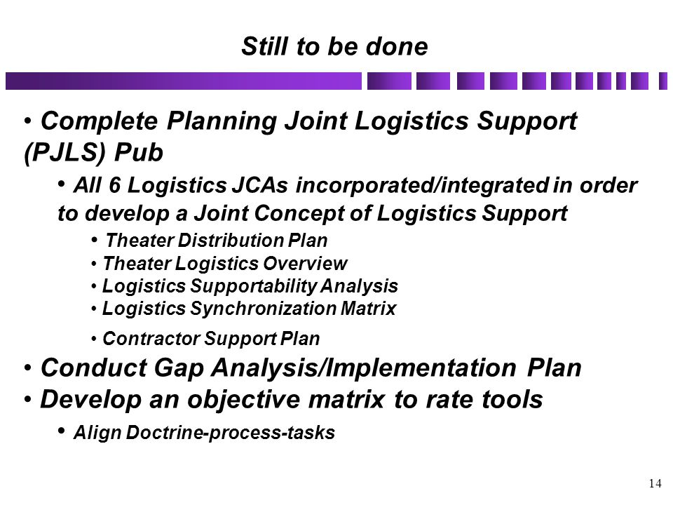 14 Complete Planning Joint Logistics Support (PJLS) Pub All 6 Logistics JCAs incorporated/integrated in order to develop a Joint Concept of Logistics
