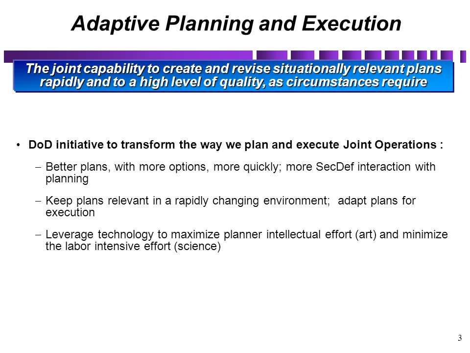 3 Adaptive Planning and Execution DoD initiative to transform the way we plan and execute Joint Operations :  Better plans, with more options, more q