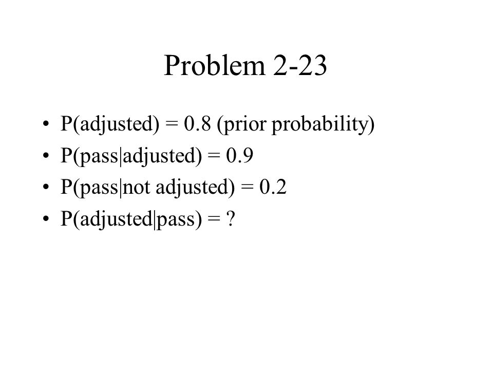Problem 2-23 P(adjusted) = 0.8 (prior probability) P(pass|adjusted) = 0.9 P(pass|not adjusted) = 0.2 P(adjusted|pass) =