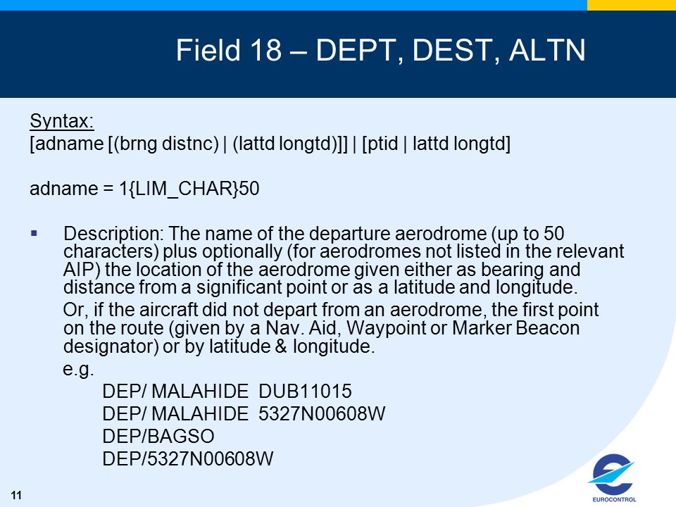 11 Field 18 – DEPT, DEST, ALTN Syntax: [adname [(brng distnc) | (lattd longtd)]] | [ptid | lattd longtd] adname = 1{LIM_CHAR}50  Description: The name of the departure aerodrome (up to 50 characters) plus optionally (for aerodromes not listed in the relevant AIP) the location of the aerodrome given either as bearing and distance from a significant point or as a latitude and longitude.