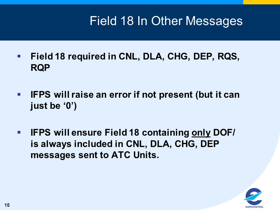 15 Field 18 In Other Messages  Field 18 required in CNL, DLA, CHG, DEP, RQS, RQP  IFPS will raise an error if not present (but it can just be '0') 