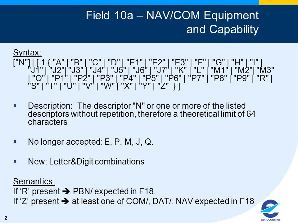 2 Field 10a – NAV/COM Equipment and Capability Syntax: [ N ] | [ 1 { A | B | C | D | E1 | E2 | E3 | F | G | H | I | J1 | J2 | J3 | J4 | J5 | J6 | J7 | K | L | M1 | M2 | M3 | O | P1 | P2 | P3 | P4 | P5 | P6 | P7 | P8 | P9 | R | S | T | U | V | W | X | Y | Z } ]  Description:The descriptor N or one or more of the listed descriptors without repetition, therefore a theoretical limit of 64 characters  No longer accepted: E, P, M, J, Q.
