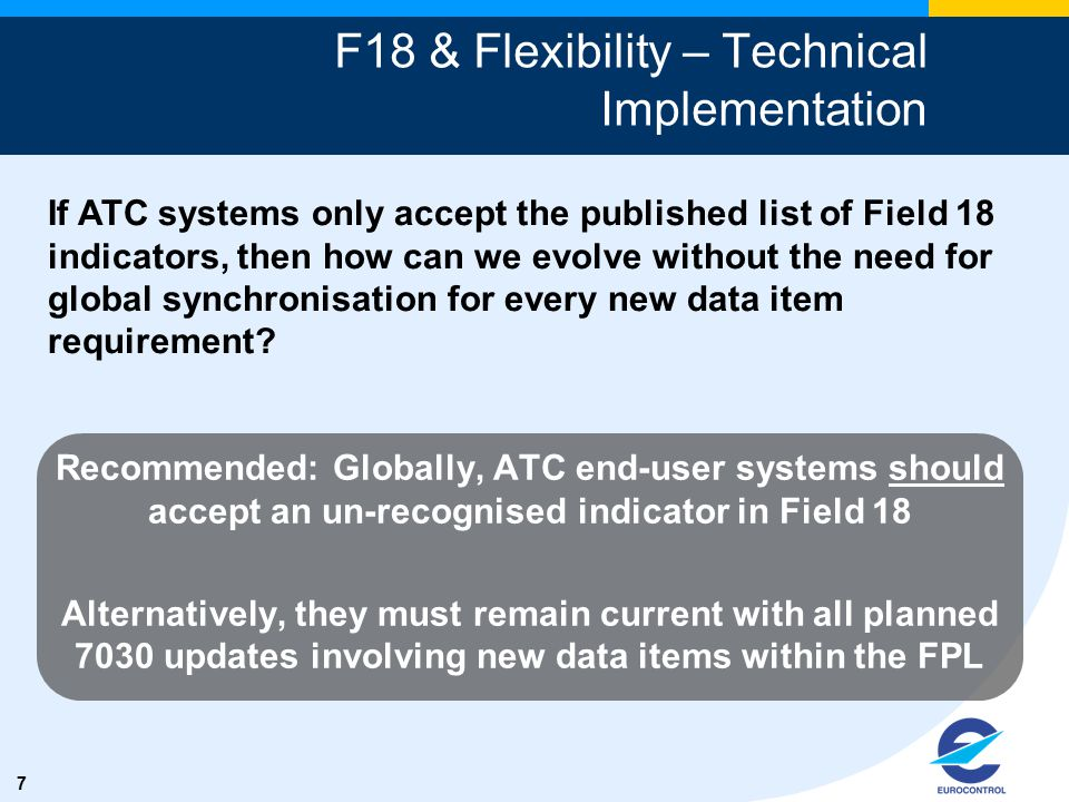 7 F18 & Flexibility – Technical Implementation Recommended: Globally, ATC end-user systems should accept an un-recognised indicator in Field 18 Altern