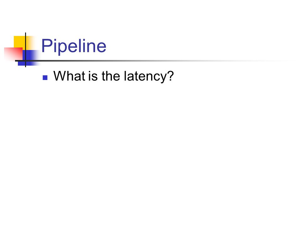 Pipeline What is the latency