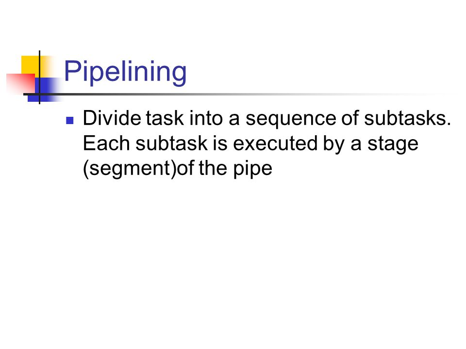 Divide task into a sequence of subtasks. Each subtask is executed by a stage (segment)of the pipe