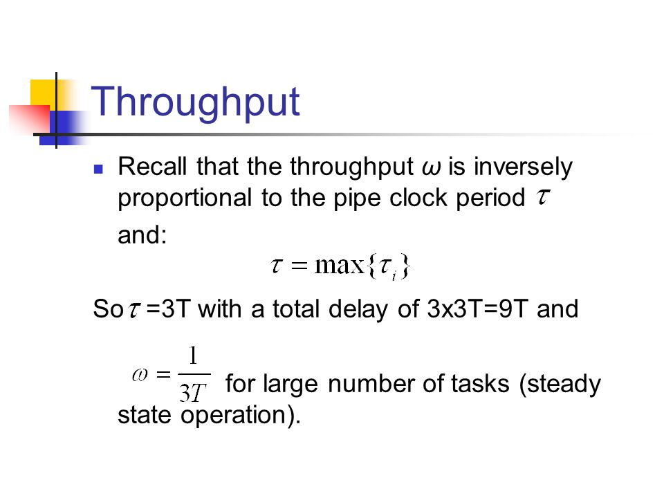 Throughput Recall that the throughput ω is inversely proportional to the pipe clock period and: So =3T with a total delay of 3x3T=9T and for large number of tasks (steady state operation).
