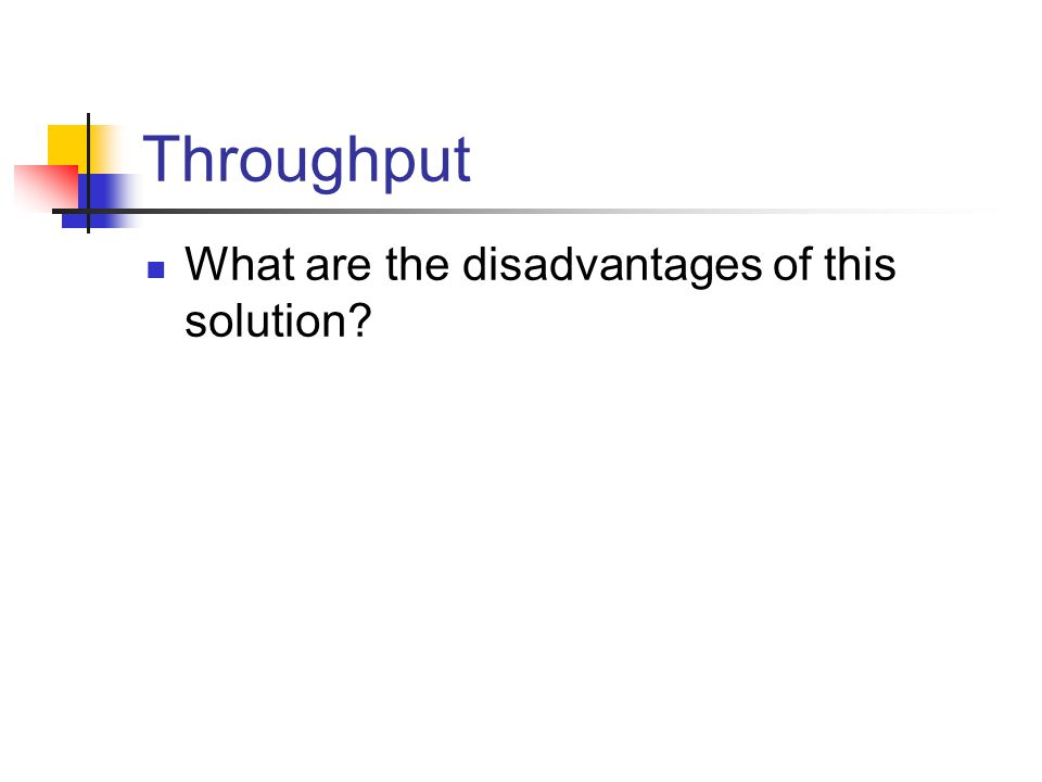 Throughput What are the disadvantages of this solution