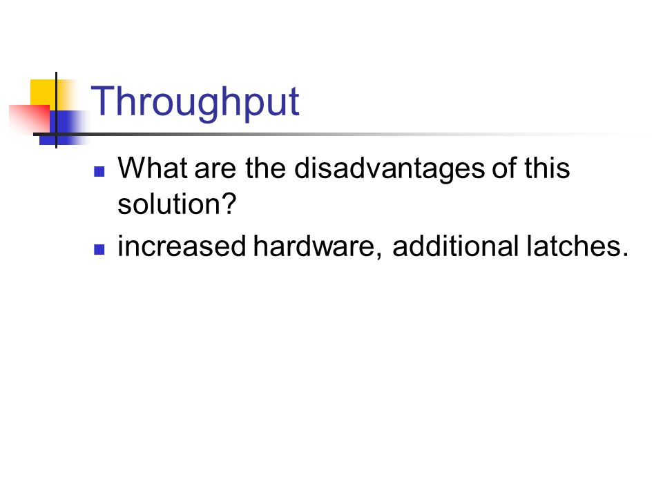 Throughput What are the disadvantages of this solution increased hardware, additional latches.
