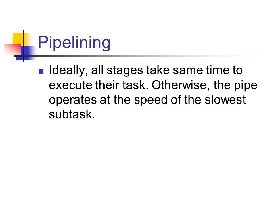 Pipelining Ideally, all stages take same time to execute their task.