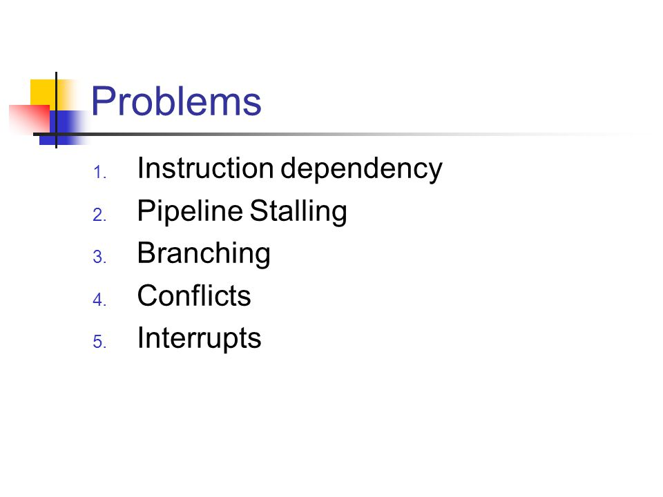 Problems 1. Instruction dependency 2. Pipeline Stalling 3. Branching 4. Conflicts 5. Interrupts