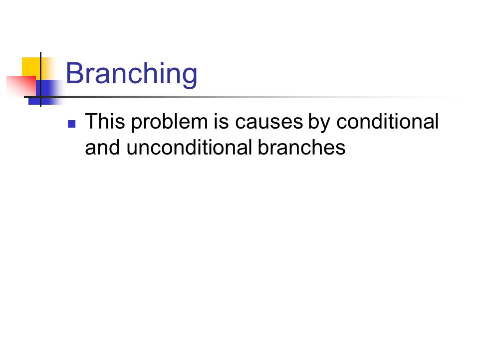 Branching This problem is causes by conditional and unconditional branches