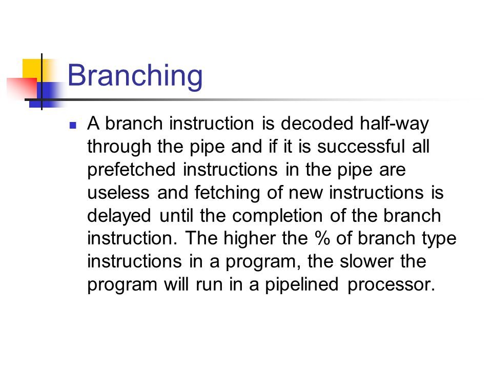 Branching A branch instruction is decoded half-way through the pipe and if it is successful all prefetched instructions in the pipe are useless and fetching of new instructions is delayed until the completion of the branch instruction.