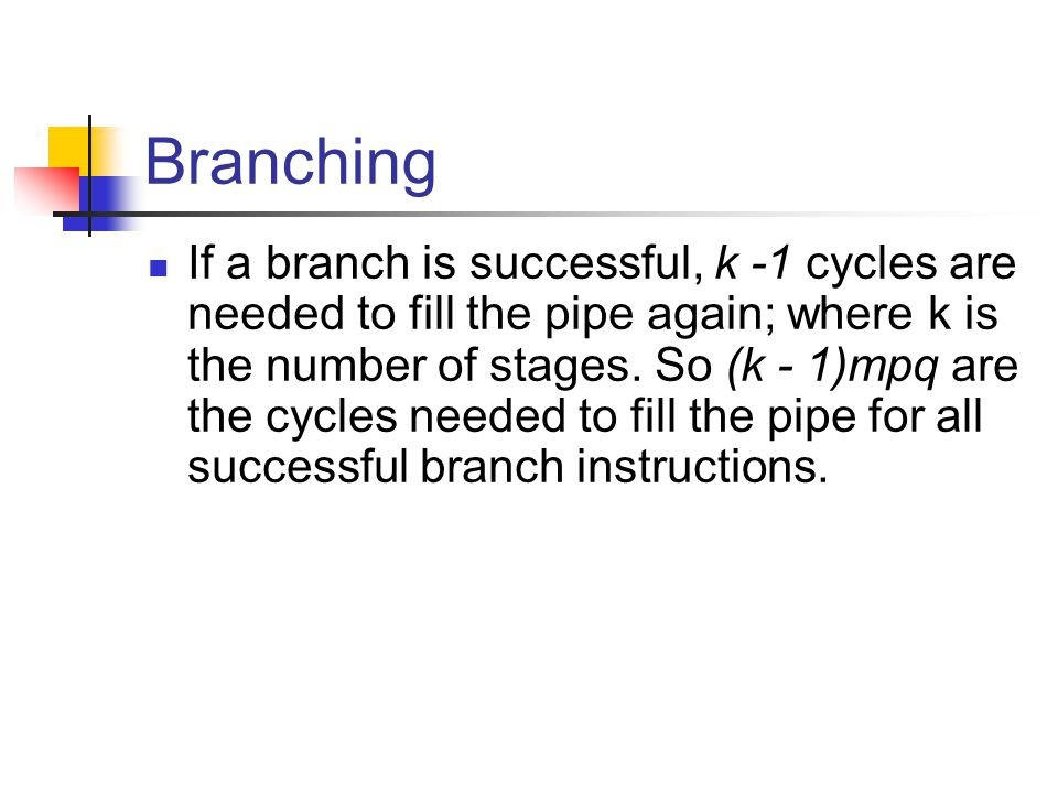 Branching If a branch is successful, k -1 cycles are needed to fill the pipe again; where k is the number of stages.