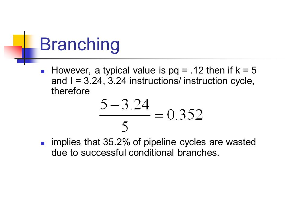 Branching However, a typical value is pq =.12 then if k = 5 and I = 3.24, 3.24 instructions/ instruction cycle, therefore implies that 35.2% of pipeline cycles are wasted due to successful conditional branches.