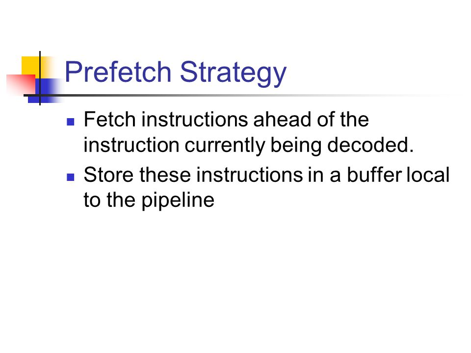 Prefetch Strategy Fetch instructions ahead of the instruction currently being decoded.