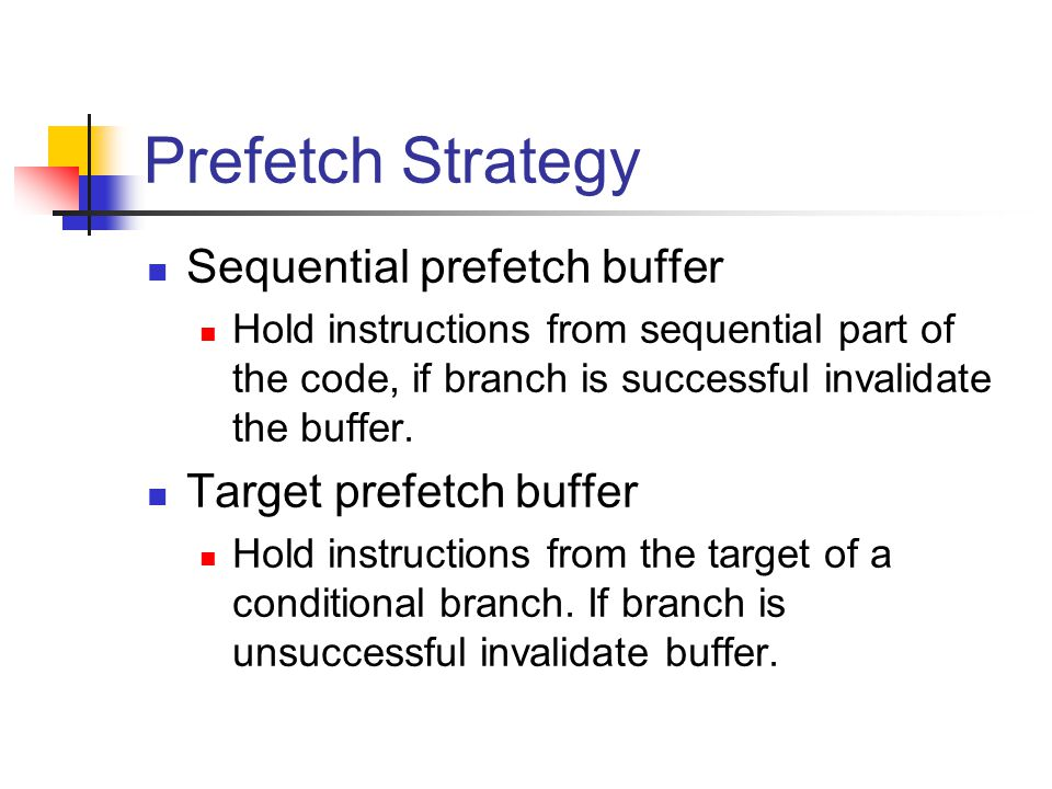 Prefetch Strategy Sequential prefetch buffer Hold instructions from sequential part of the code, if branch is successful invalidate the buffer.