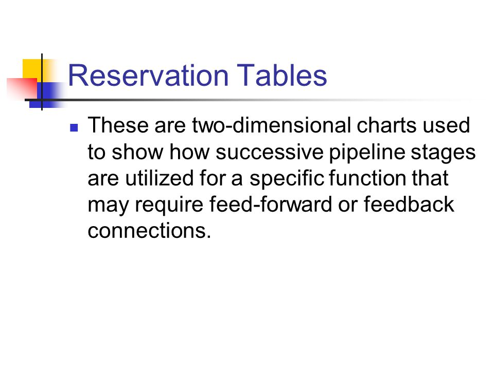 Reservation Tables These are two-dimensional charts used to show how successive pipeline stages are utilized for a specific function that may require feed-forward or feedback connections.