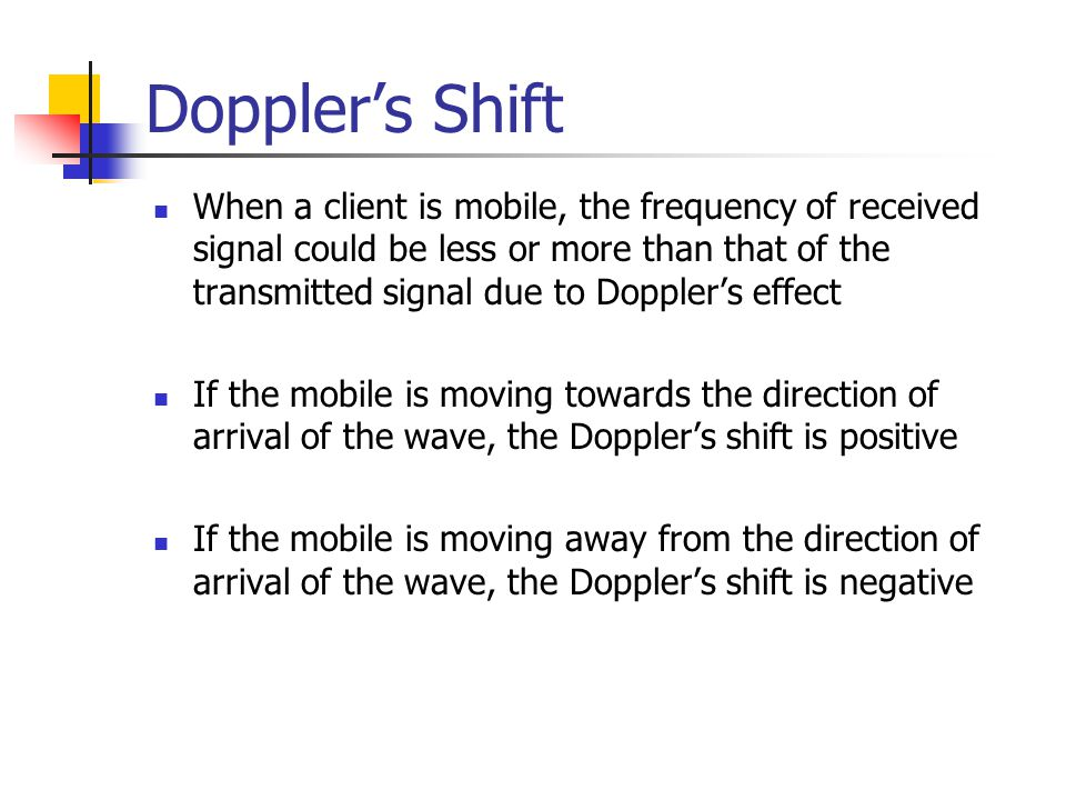 Doppler's Shift When a client is mobile, the frequency of received signal could be less or more than that of the transmitted signal due to Doppler's e