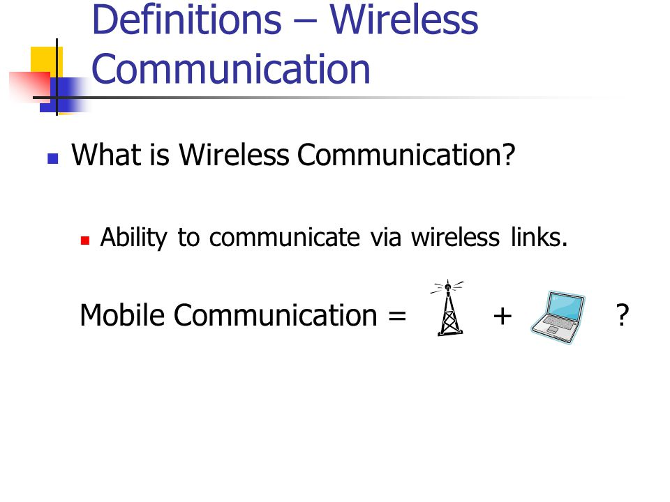 Definitions – Wireless Communication What is Wireless Communication? Ability to communicate via wireless links. Mobile Communication = + ?